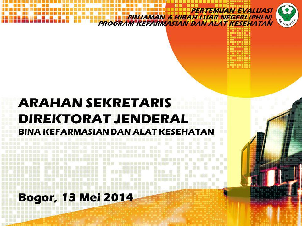 ARAHAN SEKRETARIS DIREKTORAT JENDERAL BINA KEFARMASIAN DAN ALAT KESEHATAN Bogor, 13 Mei 2014 PERTEMUAN EVALUASI PINJAMAN & HIBAH LUAR NEGERI (PHLN) PROGRAM KEFARMASIAN DAN ALAT KESEHATAN