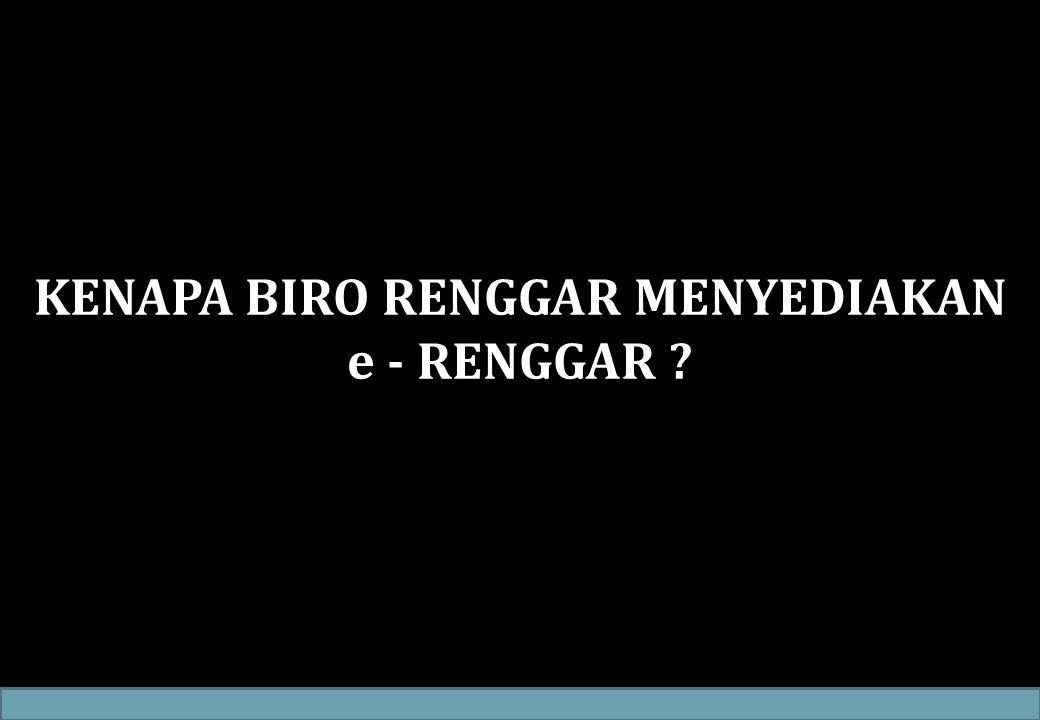 KENAPA BIRO RENGGAR MENYEDIAKAN e - RENGGAR ?