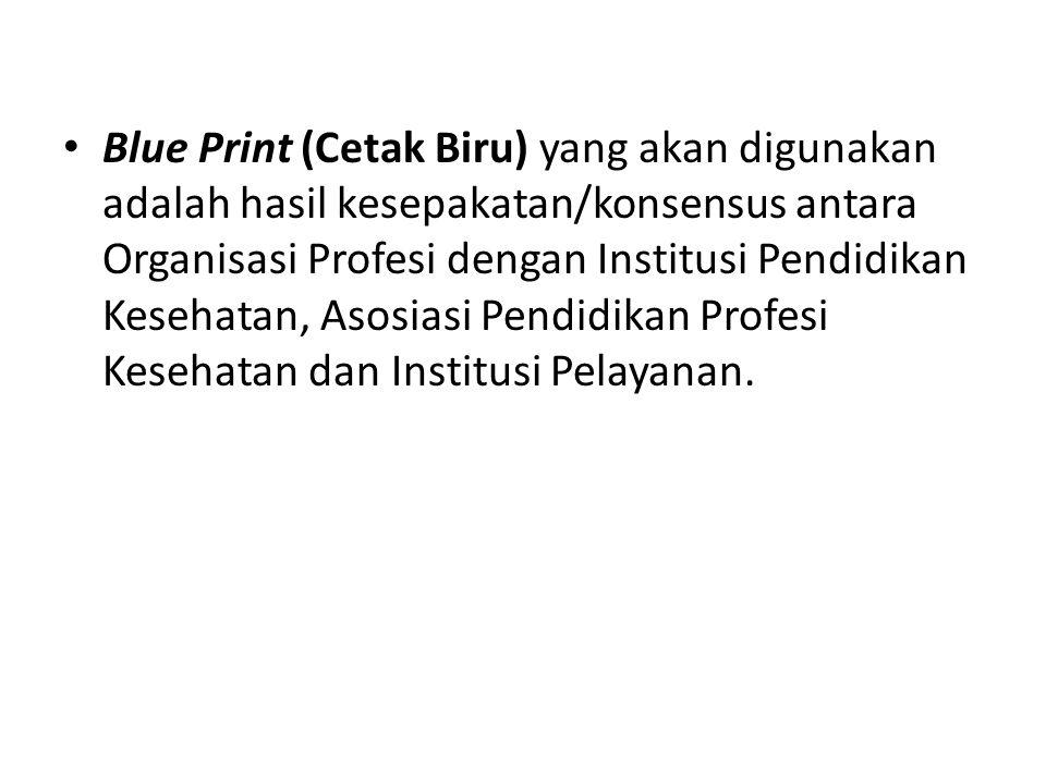 Blue Print (Cetak Biru) yang akan digunakan adalah hasil kesepakatan/konsensus antara Organisasi Profesi dengan Institusi Pendidikan Kesehatan, Asosia