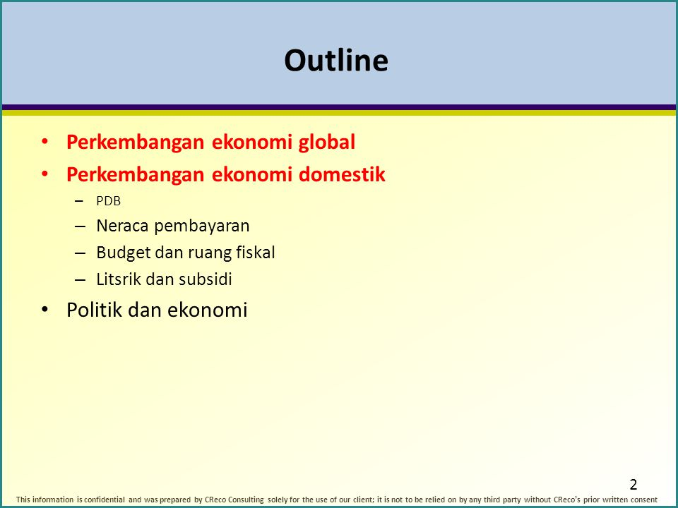 Outline Perkembangan ekonomi global Perkembangan ekonomi domestik – PDB – Neraca pembayaran – Budget dan ruang fiskal – Litsrik dan subsidi Politik dan ekonomi 2 This information is confidential and was prepared by CReco Consulting solely for the use of our client; it is not to be relied on by any third party without CReco's prior written consent