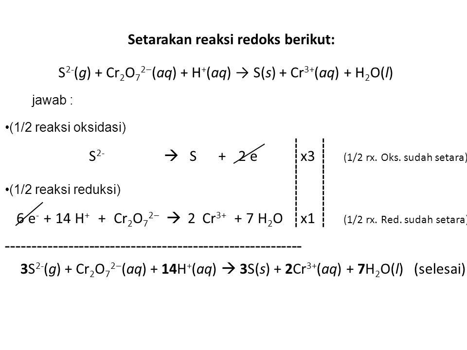 S 2- (g) + Cr 2 O 7 2  (aq) + H + (aq) → S(s) + Cr 3+ (aq) + H 2 O(l) Setarakan reaksi redoks berikut: jawab : (1/2 reaksi oksidasi) S 2-  S +e2 (1/2 rx.