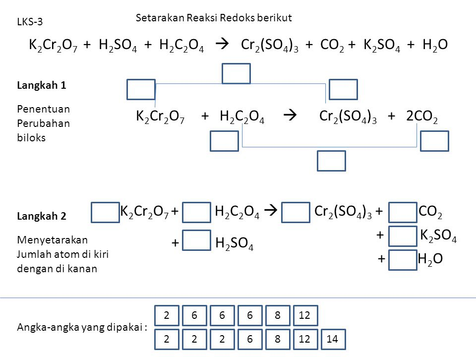 K 2 Cr 2 O 7 + H 2 SO 4 + H 2 C 2 O 4  Cr 2 (SO 4 ) 3 + CO 2 + K 2 SO 4 + H 2 O LKS-3 K 2 Cr 2 O 7 + H 2 C 2 O 4  Cr 2 (SO 4 ) 3 + 2CO 2 Setarakan R