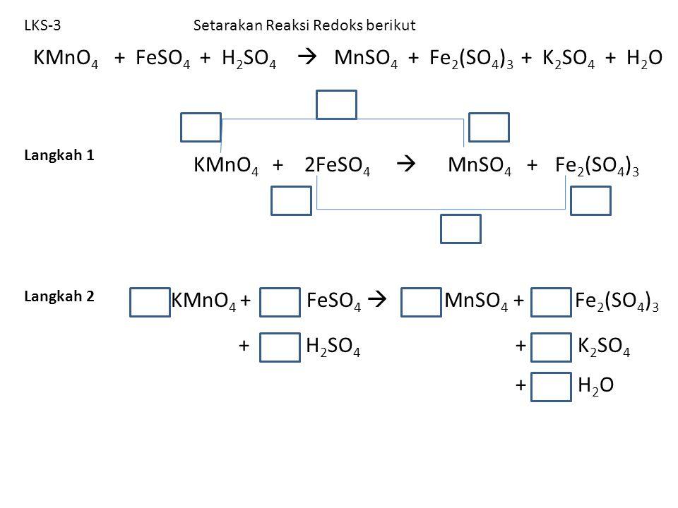 LKS-3 KMnO 4 + 2FeSO 4  MnSO 4 + Setarakan Reaksi Redoks berikut Langkah 1 Langkah 2 KMnO 4 + FeSO 4  MnSO 4 + Fe 2 (SO 4 ) 3 + K 2 SO 4 + H 2 SO 4