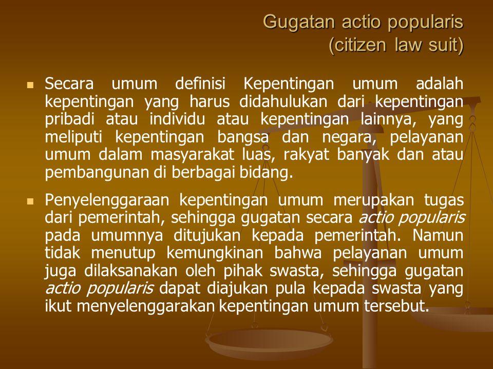 Gugatan actio popularis (citizen law suit) Secara umum definisi Kepentingan umum adalah kepentingan yang harus didahulukan dari kepentingan pribadi atau individu atau kepentingan lainnya, yang meliputi kepentingan bangsa dan negara, pelayanan umum dalam masyarakat luas, rakyat banyak dan atau pembangunan di berbagai bidang.