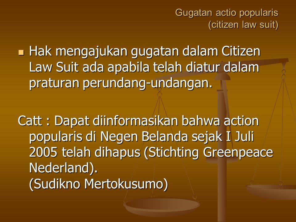 Gugatan actio popularis (citizen law suit) Hak mengajukan gugatan dalam Citizen Law Suit ada apabila telah diatur dalam praturan perundang-undangan.