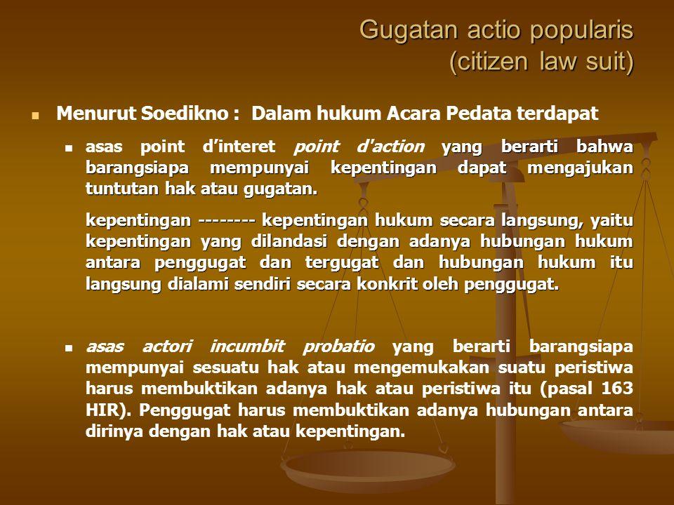 Gugatan actio popularis (citizen law suit) Menurut Soedikno : Dalam hukum Acara Pedata terdapat yang berarti bahwa barangsiapa mempunyai kepentingan dapat mengajukan tuntutan hak atau gugatan.