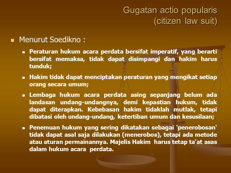 Gugatan actio popularis (citizen law suit) Menurut Soedikno : Dalam hukum Acara Pedata terdapat yang berarti bahwa barangsiapa mempunyai kepentingan d