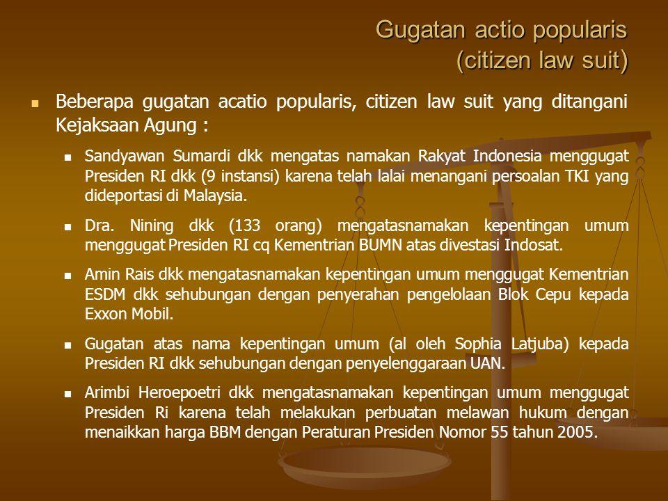 Gugatan actio popularis (citizen law suit ) Beberapa gugatan acatio popularis, citizen law suit yang ditangani Kejaksaan Agung : Sandyawan Sumardi dkk mengatas namakan Rakyat Indonesia menggugat Presiden RI dkk (9 instansi) karena telah lalai menangani persoalan TKI yang dideportasi di Malaysia.