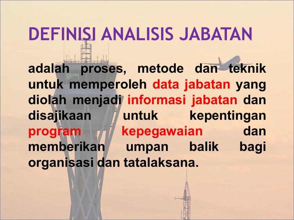 DEFINISI ANALISIS JABATAN adalah proses, metode dan teknik untuk memperoleh data jabatan yang diolah menjadi informasi jabatan dan disajikaan untuk ke