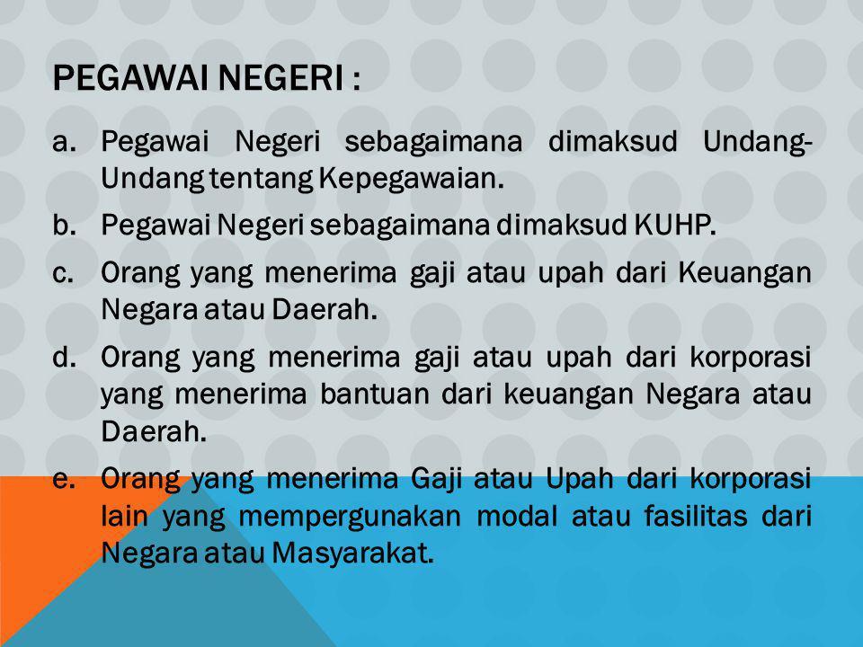 PEGAWAI NEGERI : a.Pegawai Negeri sebagaimana dimaksud Undang- Undang tentang Kepegawaian. b.Pegawai Negeri sebagaimana dimaksud KUHP. c.Orang yang me