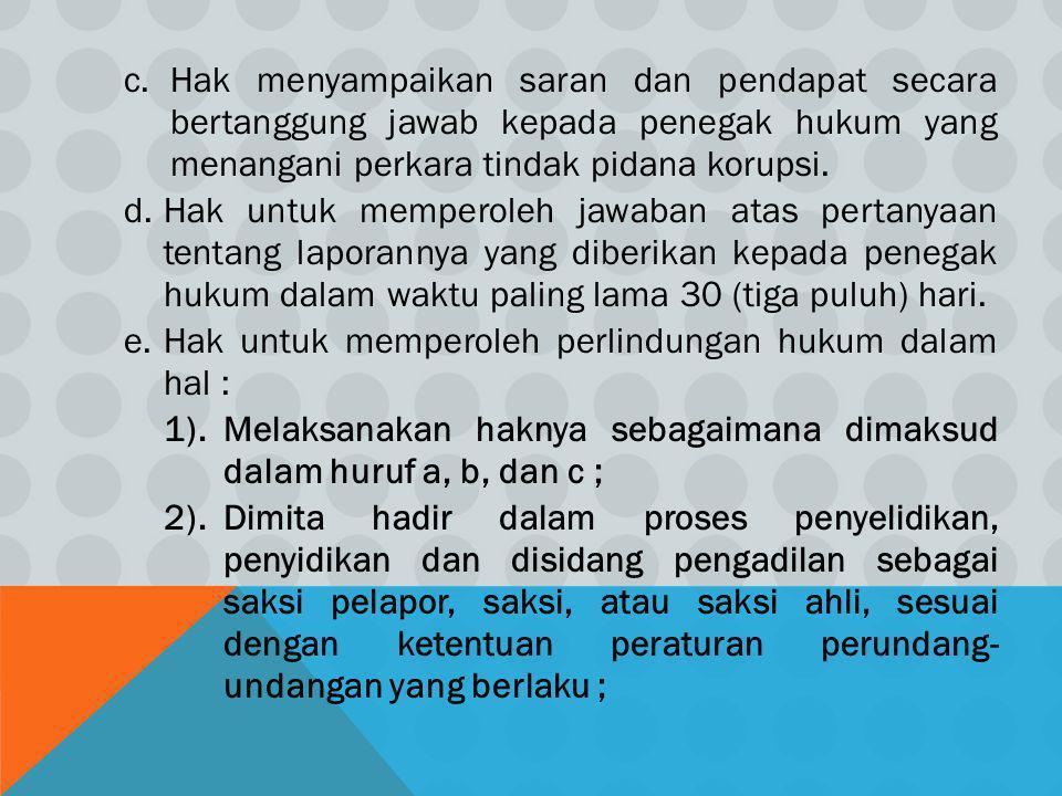 c.Hak menyampaikan saran dan pendapat secara bertanggung jawab kepada penegak hukum yang menangani perkara tindak pidana korupsi. d.Hak untuk memperol