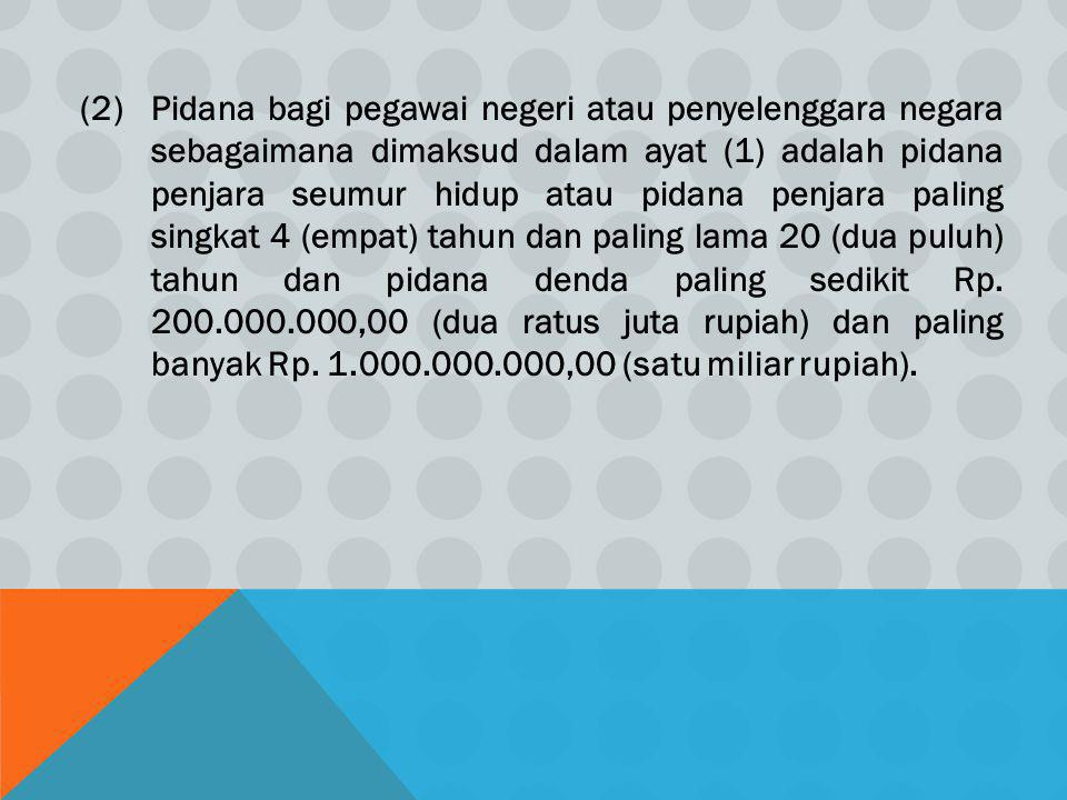 (2)Pidana bagi pegawai negeri atau penyelenggara negara sebagaimana dimaksud dalam ayat (1) adalah pidana penjara seumur hidup atau pidana penjara pal