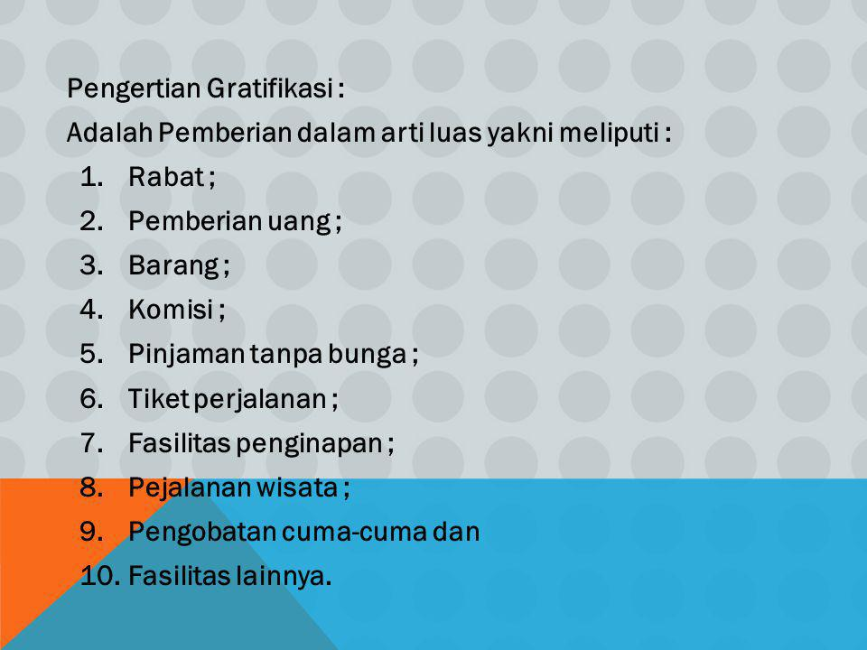 Pengertian Gratifikasi : Adalah Pemberian dalam arti luas yakni meliputi : 1.Rabat ; 2.Pemberian uang ; 3.Barang ; 4.Komisi ; 5.Pinjaman tanpa bunga ;