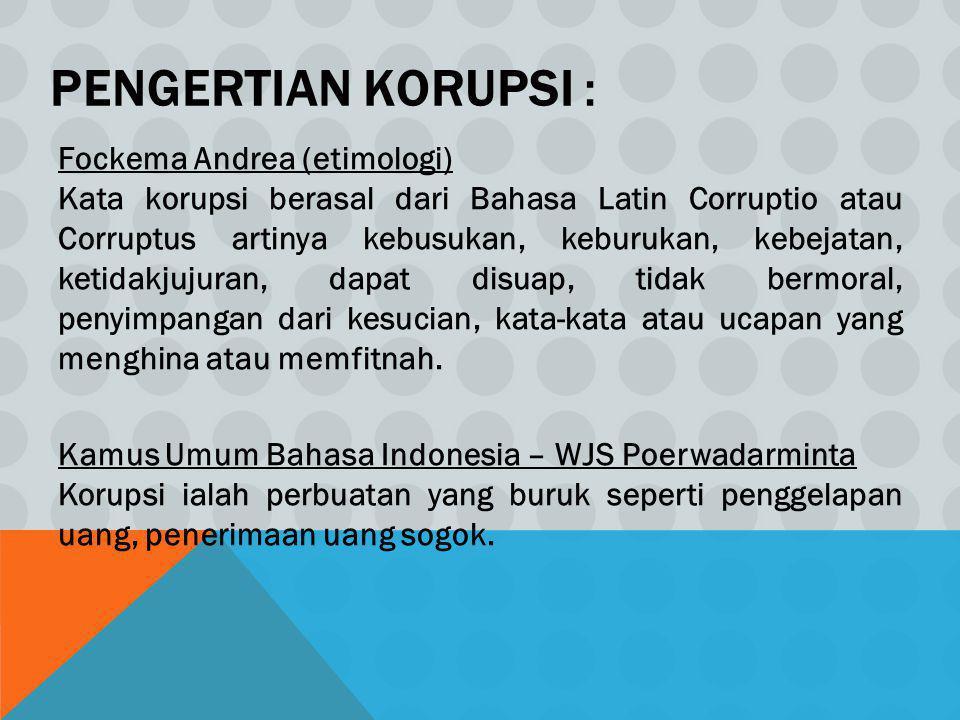 PENGERTIAN KORUPSI : Fockema Andrea (etimologi) Kata korupsi berasal dari Bahasa Latin Corruptio atau Corruptus artinya kebusukan, keburukan, kebejata