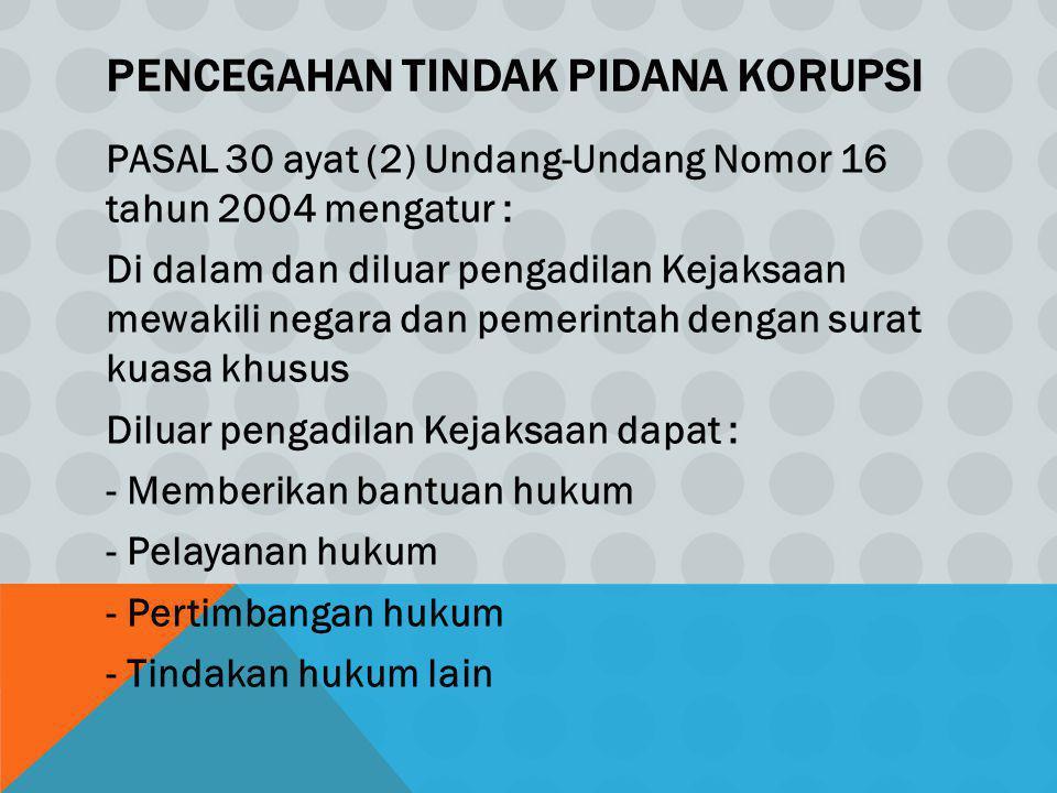 PENCEGAHAN TINDAK PIDANA KORUPSI PASAL 30 ayat (2) Undang-Undang Nomor 16 tahun 2004 mengatur : Di dalam dan diluar pengadilan Kejaksaan mewakili nega