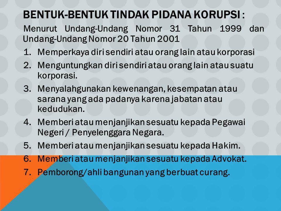 BENTUK-BENTUK TINDAK PIDANA KORUPSI : Menurut Undang-Undang Nomor 31 Tahun 1999 dan Undang-Undang Nomor 20 Tahun 2001 1.Memperkaya diri sendiri atau o