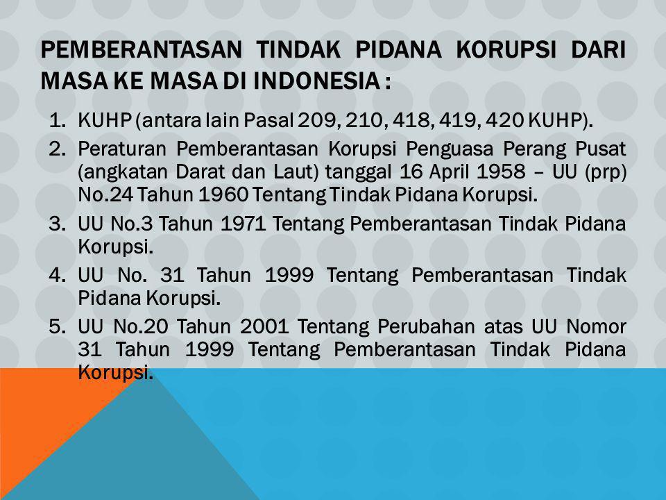 PEMBERANTASAN TINDAK PIDANA KORUPSI DARI MASA KE MASA DI INDONESIA : 1.KUHP (antara lain Pasal 209, 210, 418, 419, 420 KUHP). 2.Peraturan Pemberantasa