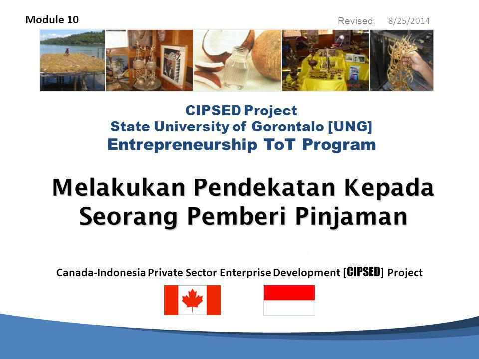 Canada-Indonesia Private Sector Enterprise Development [ CIPSED ] Project CIPSED Project State University of Gorontalo [UNG] Entrepreneurship ToT Program Revised: Melakukan Pendekatan Kepada Seorang Pemberi Pinjaman Module 10 8/25/2014