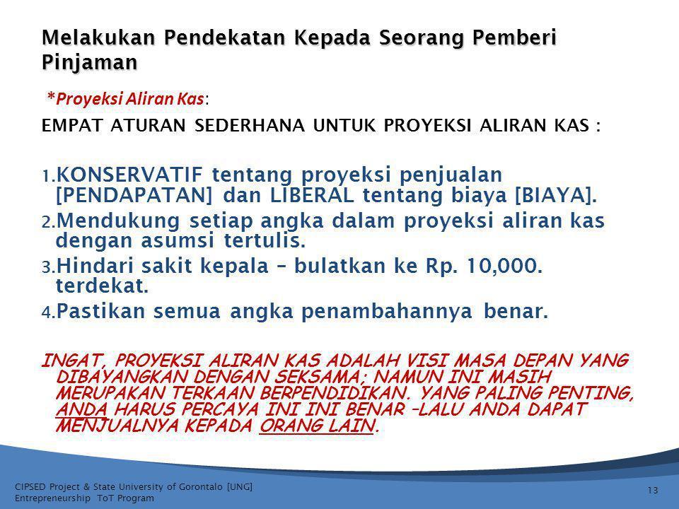 CIPSED Project & State University of Gorontalo [UNG] Entrepreneurship ToT Program Melakukan Pendekatan Kepada Seorang Pemberi Pinjaman EMPAT ATURAN SEDERHANA UNTUK PROYEKSI ALIRAN KAS : 1.