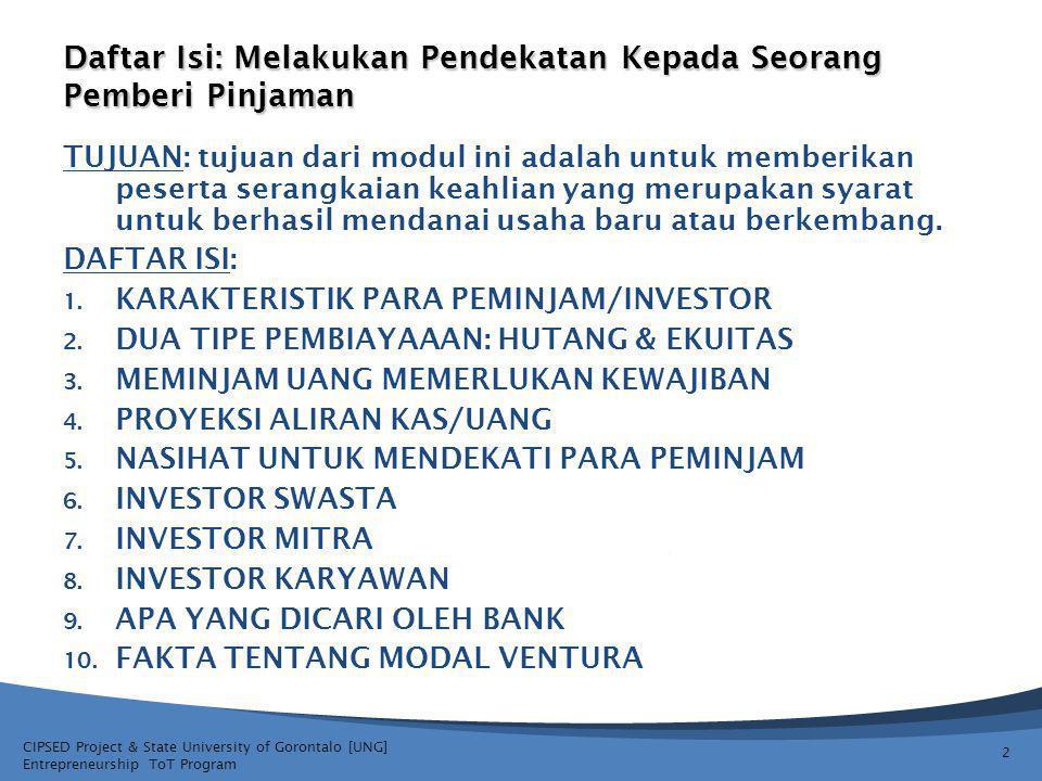 CIPSED Project & State University of Gorontalo [UNG] Entrepreneurship ToT Program Daftar Isi: Melakukan Pendekatan Kepada Seorang Pemberi Pinjaman TUJUAN: tujuan dari modul ini adalah untuk memberikan peserta serangkaian keahlian yang merupakan syarat untuk berhasil mendanai usaha baru atau berkembang.