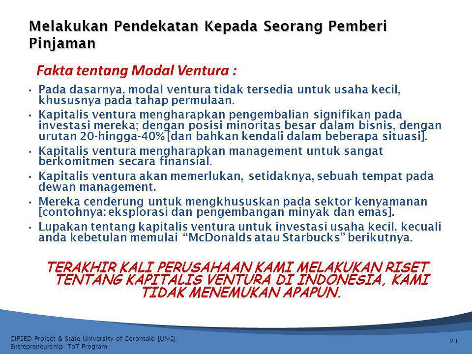 CIPSED Project & State University of Gorontalo [UNG] Entrepreneurship ToT Program Melakukan Pendekatan Kepada Seorang Pemberi Pinjaman 23 Pada dasarnya, modal ventura tidak tersedia untuk usaha kecil, khususnya pada tahap permulaan.