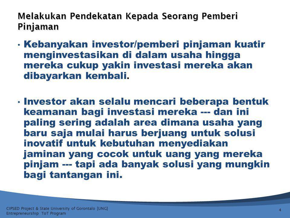 CIPSED Project & State University of Gorontalo [UNG] Entrepreneurship ToT Program Melakukan Pendekatan Kepada Seorang Pemberi Pinjaman 4 Kebanyakan investor/pemberi pinjaman kuatir menginvestasikan di dalam usaha hingga mereka cukup yakin investasi mereka akan dibayarkan kembali.