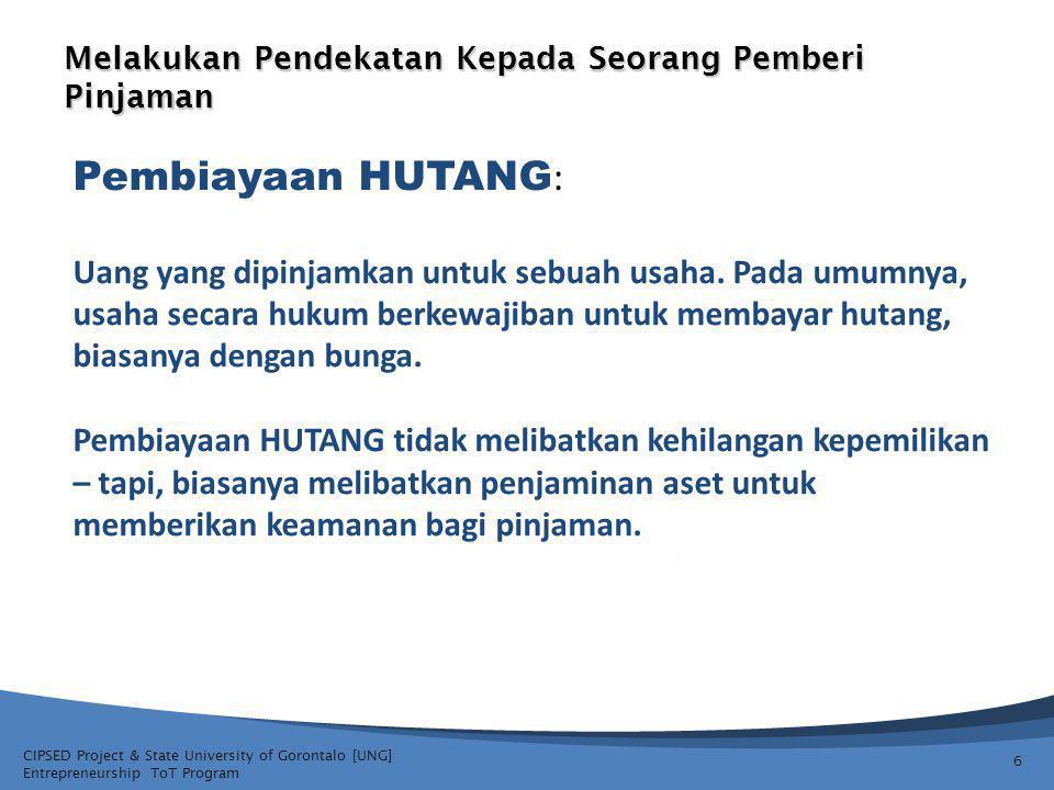CIPSED Project & State University of Gorontalo [UNG] Entrepreneurship ToT Program Melakukan Pendekatan Kepada Seorang Pemberi Pinjaman 6 Pembiayaan HUTANG : Uang yang dipinjamkan untuk sebuah usaha.