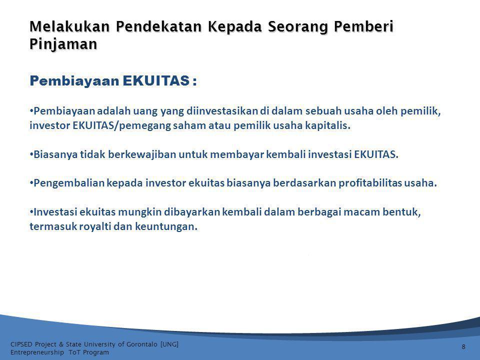 CIPSED Project & State University of Gorontalo [UNG] Entrepreneurship ToT Program Melakukan Pendekatan Kepada Seorang Pemberi Pinjaman 8 Pembiayaan EKUITAS : Pembiayaan adalah uang yang diinvestasikan di dalam sebuah usaha oleh pemilik, investor EKUITAS/pemegang saham atau pemilik usaha kapitalis.