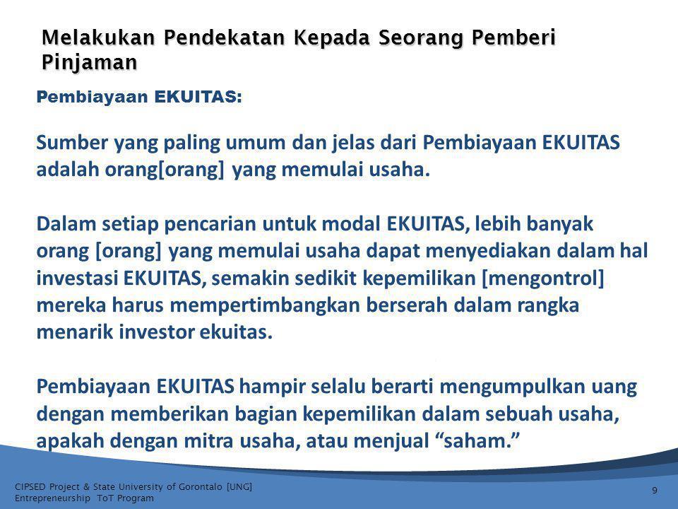 CIPSED Project & State University of Gorontalo [UNG] Entrepreneurship ToT Program Melakukan Pendekatan Kepada Seorang Pemberi Pinjaman 9 Pembiayaan EKUITAS: Sumber yang paling umum dan jelas dari Pembiayaan EKUITAS adalah orang[orang] yang memulai usaha.