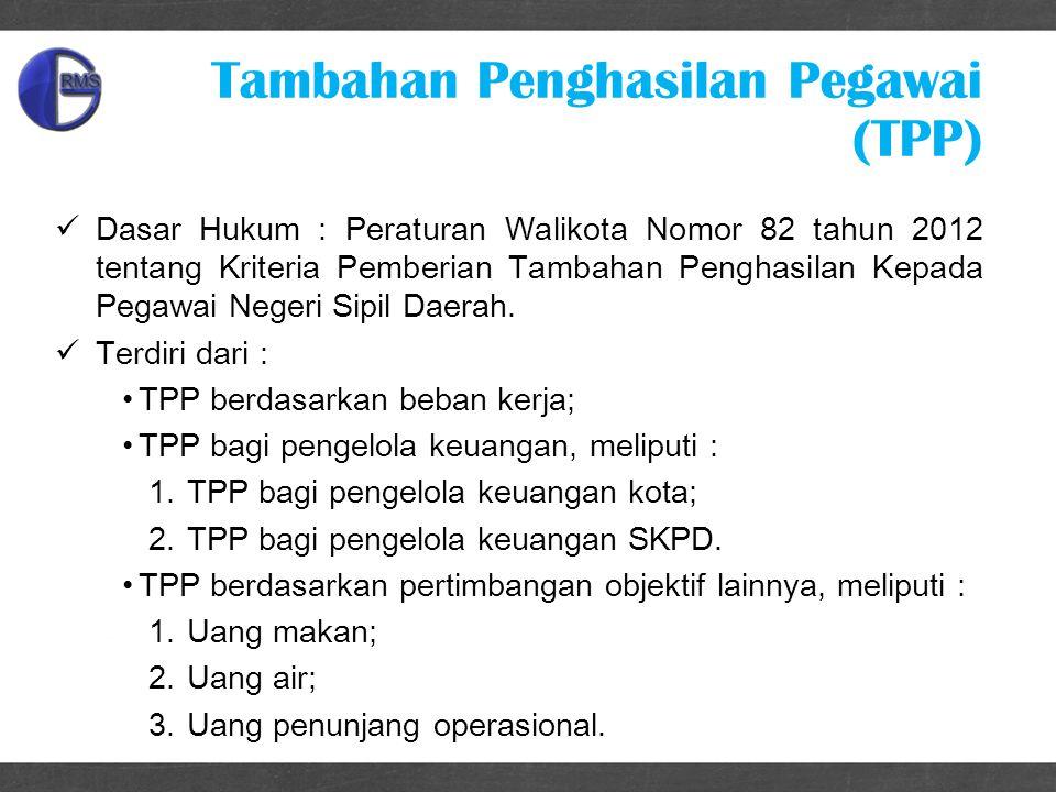 Tambahan Penghasilan Pegawai (TPP) Dasar Hukum : Peraturan Walikota Nomor 82 tahun 2012 tentang Kriteria Pemberian Tambahan Penghasilan Kepada Pegawai Negeri Sipil Daerah.