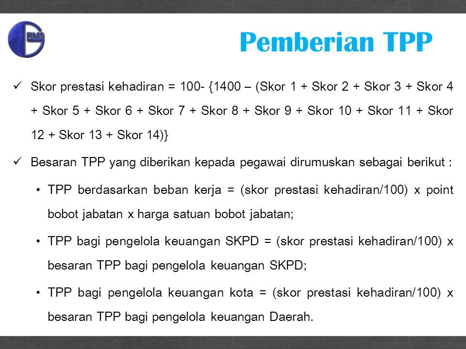 Skor prestasi kehadiran = 100- {1400 – (Skor 1 + Skor 2 + Skor 3 + Skor 4 + Skor 5 + Skor 6 + Skor 7 + Skor 8 + Skor 9 + Skor 10 + Skor 11 + Skor 12 + Skor 13 + Skor 14)} Besaran TPP yang diberikan kepada pegawai dirumuskan sebagai berikut : TPP berdasarkan beban kerja = (skor prestasi kehadiran/100) x point bobot jabatan x harga satuan bobot jabatan; TPP bagi pengelola keuangan SKPD = (skor prestasi kehadiran/100) x besaran TPP bagi pengelola keuangan SKPD; TPP bagi pengelola keuangan kota = (skor prestasi kehadiran/100) x besaran TPP bagi pengelola keuangan Daerah.