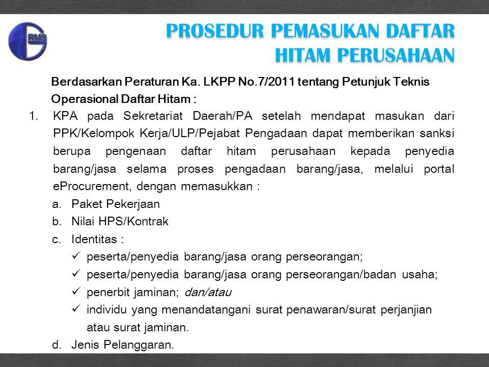 PROSEDUR PEMASUKAN DAFTAR HITAM PERUSAHAAN 1.KPA pada Sekretariat Daerah/PA setelah mendapat masukan dari PPK/Kelompok Kerja/ULP/Pejabat Pengadaan dapat memberikan sanksi berupa pengenaan daftar hitam perusahaan kepada penyedia barang/jasa selama proses pengadaan barang/jasa, melalui portal eProcurement, dengan memasukkan : a.Paket Pekerjaan b.Nilai HPS/Kontrak c.Identitas : peserta/penyedia barang/jasa orang perseorangan; peserta/penyedia barang/jasa orang perseorangan/badan usaha; penerbit jaminan; dan/atau individu yang menandatangani surat penawaran/surat perjanjian atau surat jaminan.