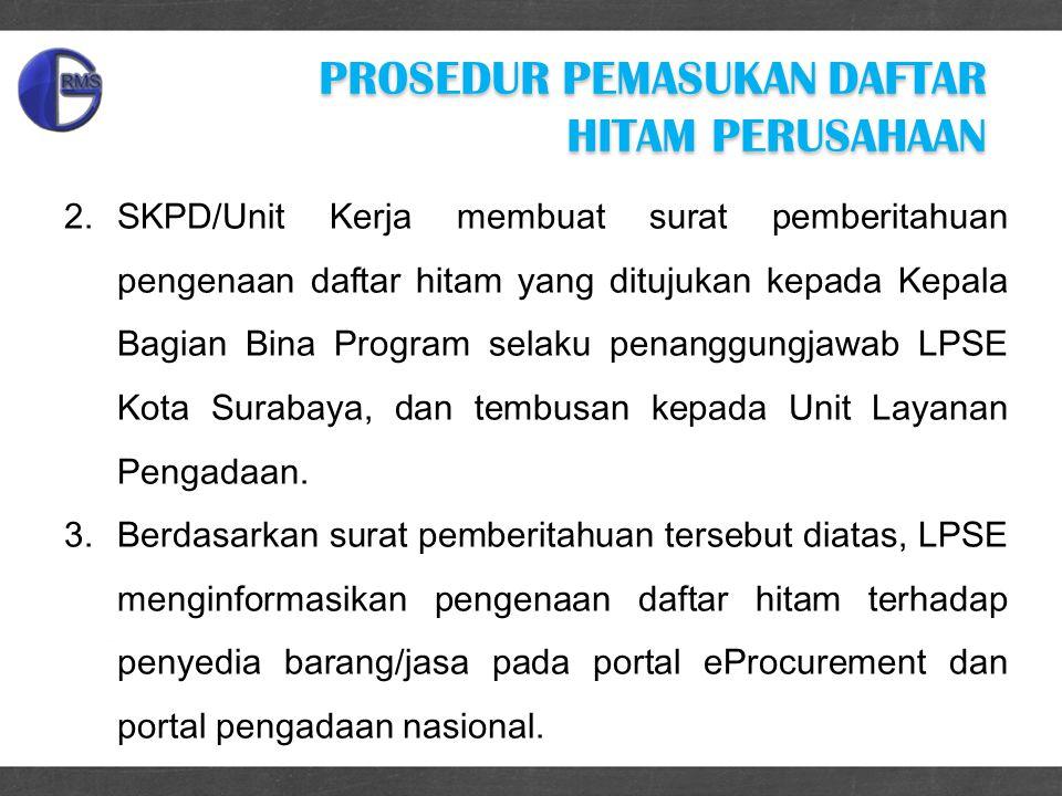 2.SKPD/Unit Kerja membuat surat pemberitahuan pengenaan daftar hitam yang ditujukan kepada Kepala Bagian Bina Program selaku penanggungjawab LPSE Kota Surabaya, dan tembusan kepada Unit Layanan Pengadaan.