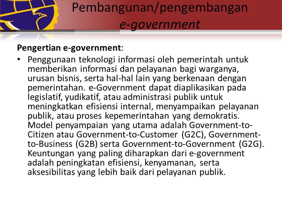 Pembangunan/pengembangan e-government Pengertian e-government: Penggunaan teknologi informasi oleh pemerintah untuk memberikan informasi dan pelayanan bagi warganya, urusan bisnis, serta hal-hal lain yang berkenaan dengan pemerintahan.