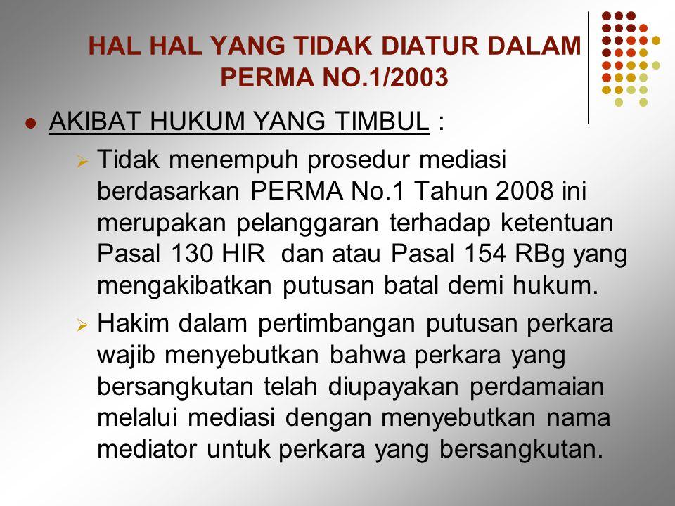 HAL HAL YANG TIDAK DIATUR DALAM PERMA NO.1/2003 AKIBAT HUKUM YANG TIMBUL :  Tidak menempuh prosedur mediasi berdasarkan PERMA No.1 Tahun 2008 ini merupakan pelanggaran terhadap ketentuan Pasal 130 HIR dan atau Pasal 154 RBg yang mengakibatkan putusan batal demi hukum.