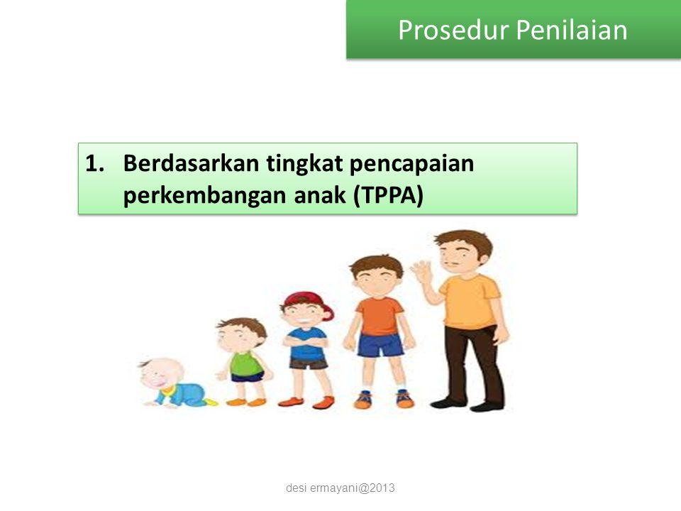 Prosedur Penilaian desi ermayani@2013 1.Berdasarkan tingkat pencapaian perkembangan anak (TPPA)