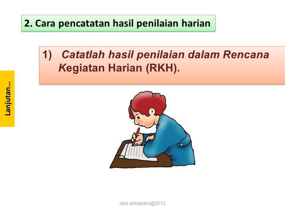 Lanjutan… 1) Catatlah hasil penilaian dalam Rencana Kegiatan Harian (RKH). desi ermayani@2013 2. Cara pencatatan hasil penilaian harian