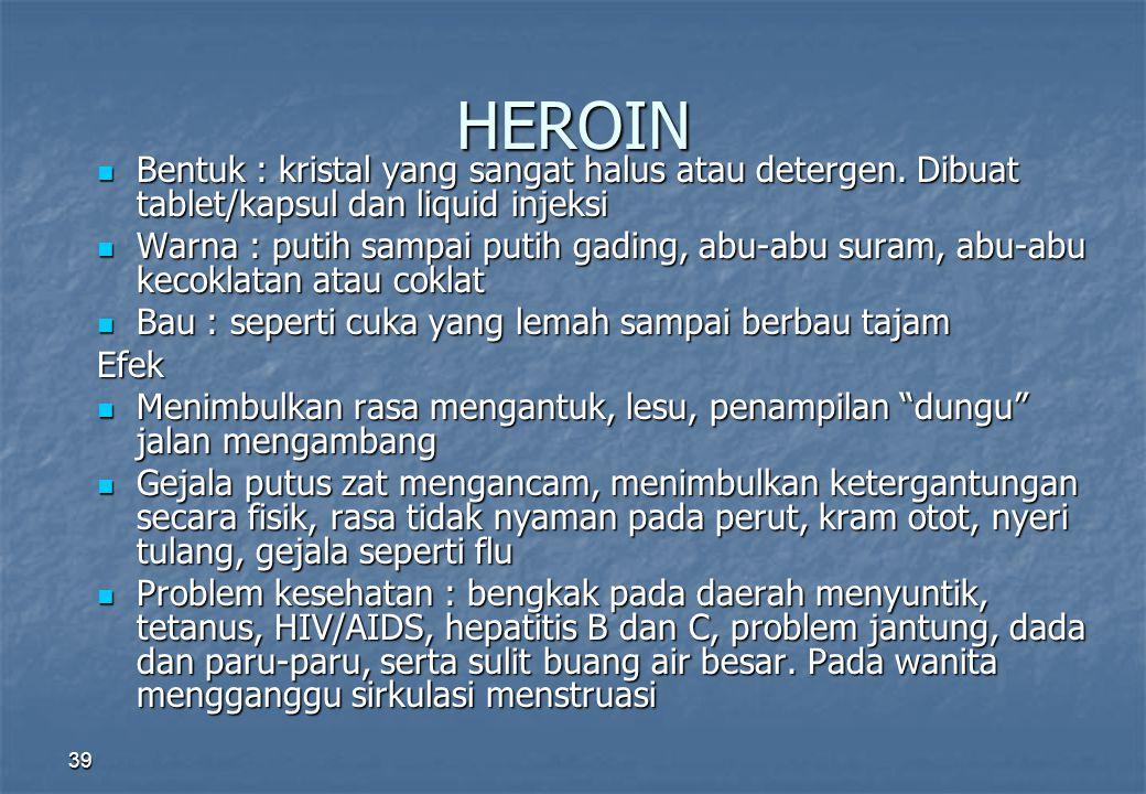 HEROIN Bentuk : kristal yang sangat halus atau detergen. Dibuat tablet/kapsul dan liquid injeksi Bentuk : kristal yang sangat halus atau detergen. Dib