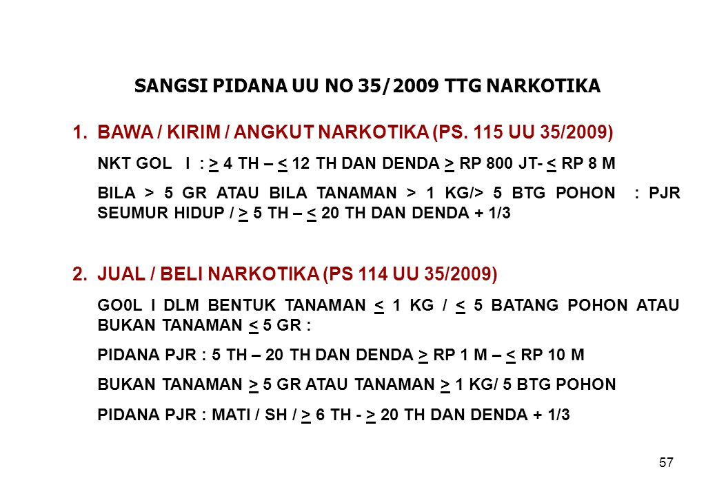 57 SANGSI PIDANA UU NO 35/2009 TTG NARKOTIKA 1.BAWA / KIRIM / ANGKUT NARKOTIKA (PS. 115 UU 35/2009) NKT GOL I : > 4 TH – RP 800 JT- < RP 8 M BILA > 5