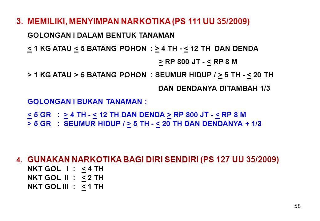 58 3.MEMILIKI, MENYIMPAN NARKOTIKA (PS 111 UU 35/2009) GOLONGAN I DALAM BENTUK TANAMAN 4 TH - < 12 TH DAN DENDA > RP 800 JT - < RP 8 M > 1 KG ATAU > 5