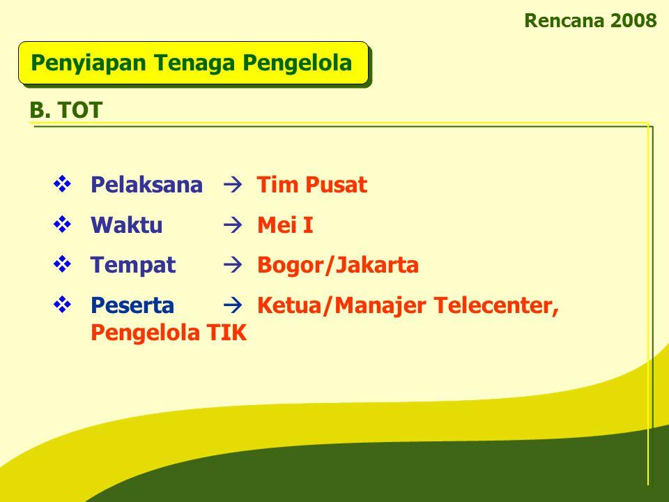 Rencana 2008 Penyiapan Tenaga Pengelola B. TOT  Pelaksana  Tim Pusat  Waktu  Mei I  Tempat  Bogor/Jakarta  Peserta  Ketua/Manajer Telecenter,