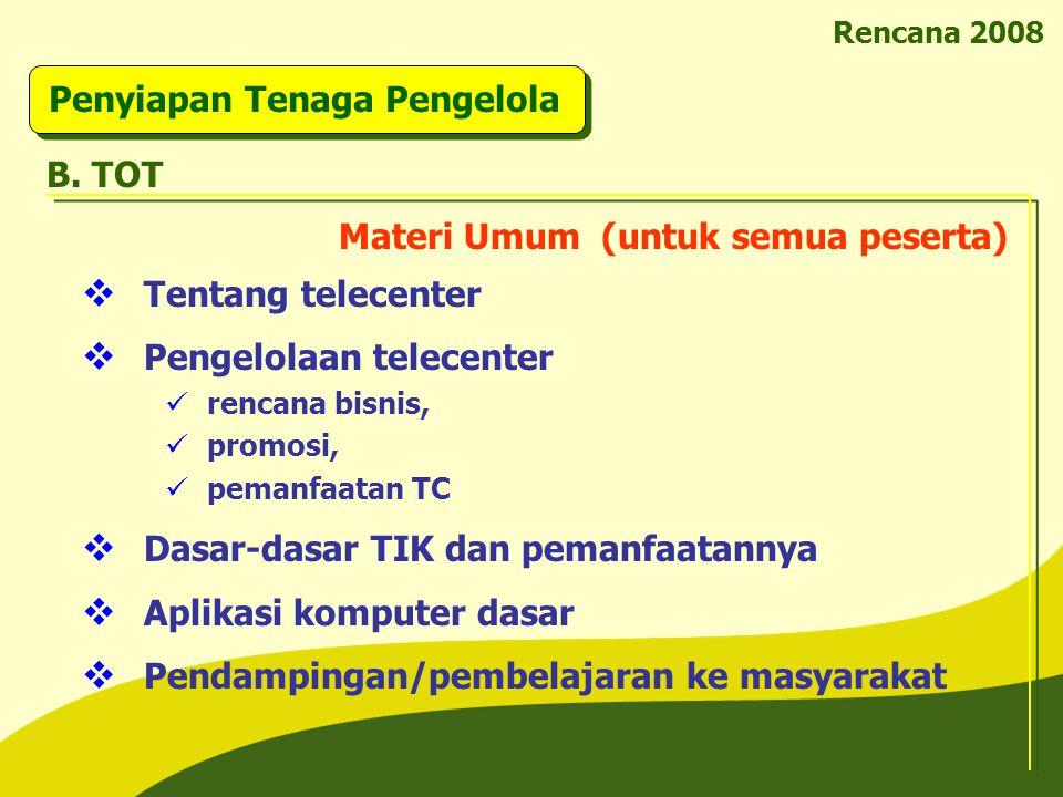 Rencana 2008 Penyiapan Tenaga Pengelola B. TOT  Tentang telecenter  Pengelolaan telecenter rencana bisnis, promosi, pemanfaatan TC  Dasar-dasar TIK