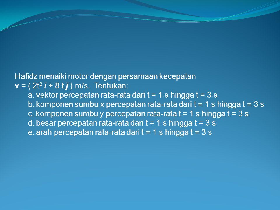 Hafidz menaiki motor dengan persamaan kecepatan v = ( 2t 2 i + 8 t j ) m/s. Tentukan: a. vektor percepatan rata-rata dari t = 1 s hingga t = 3 s b. ko
