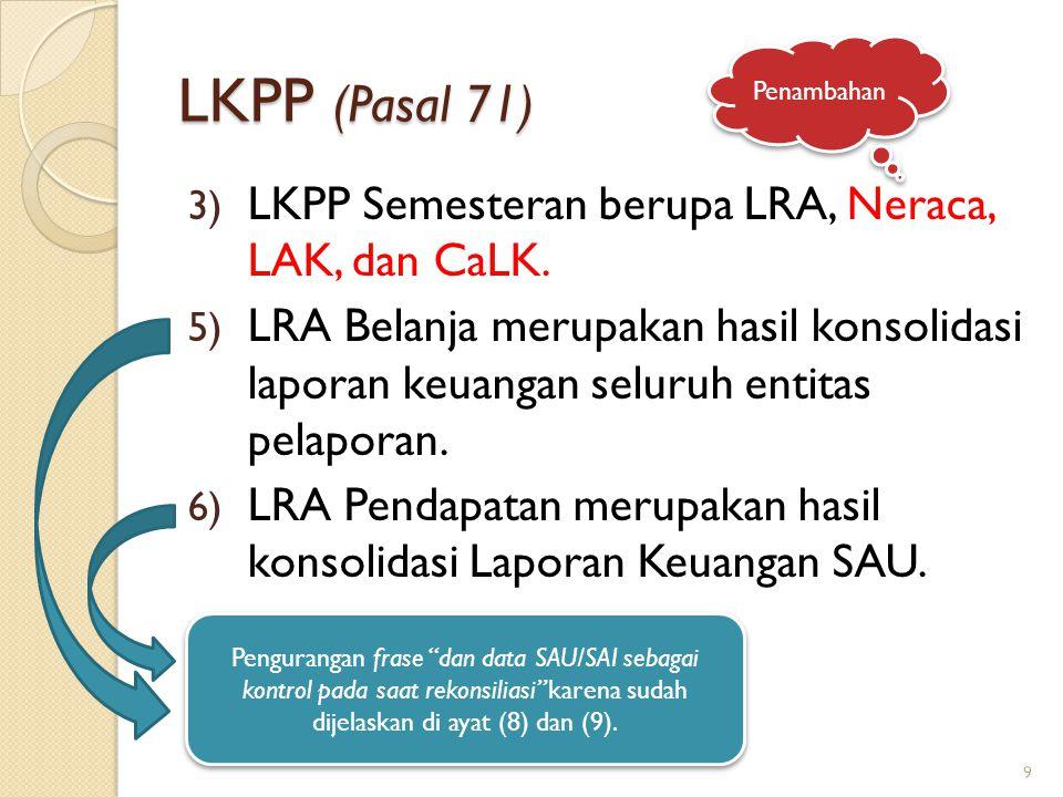 LKPP (Pasal 71) 3) LKPP Semesteran berupa LRA, Neraca, LAK, dan CaLK. 5) LRA Belanja merupakan hasil konsolidasi laporan keuangan seluruh entitas pela