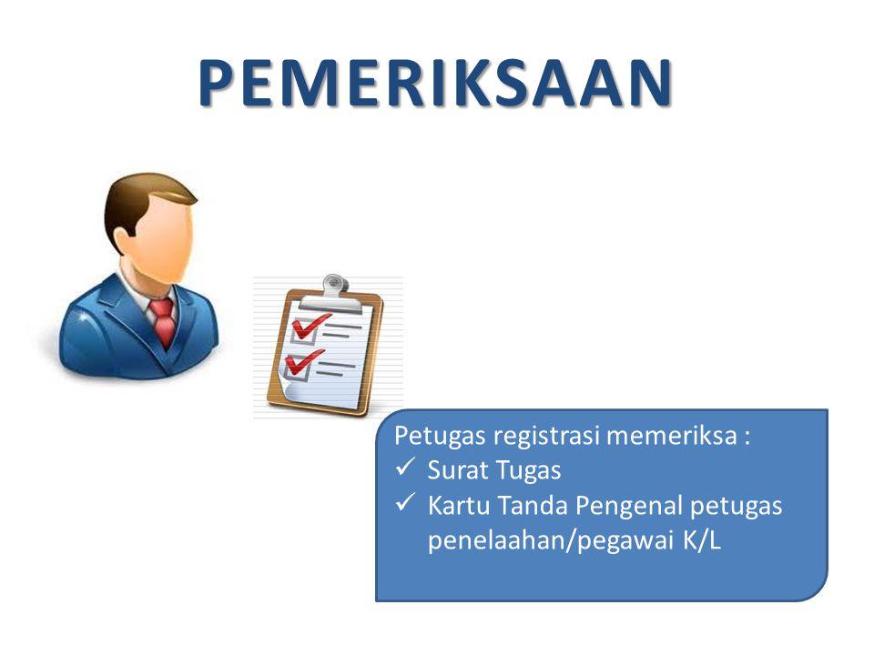 PEMERIKSAAN Petugas registrasi memeriksa : Surat Tugas Kartu Tanda Pengenal petugas penelaahan/pegawai K/L