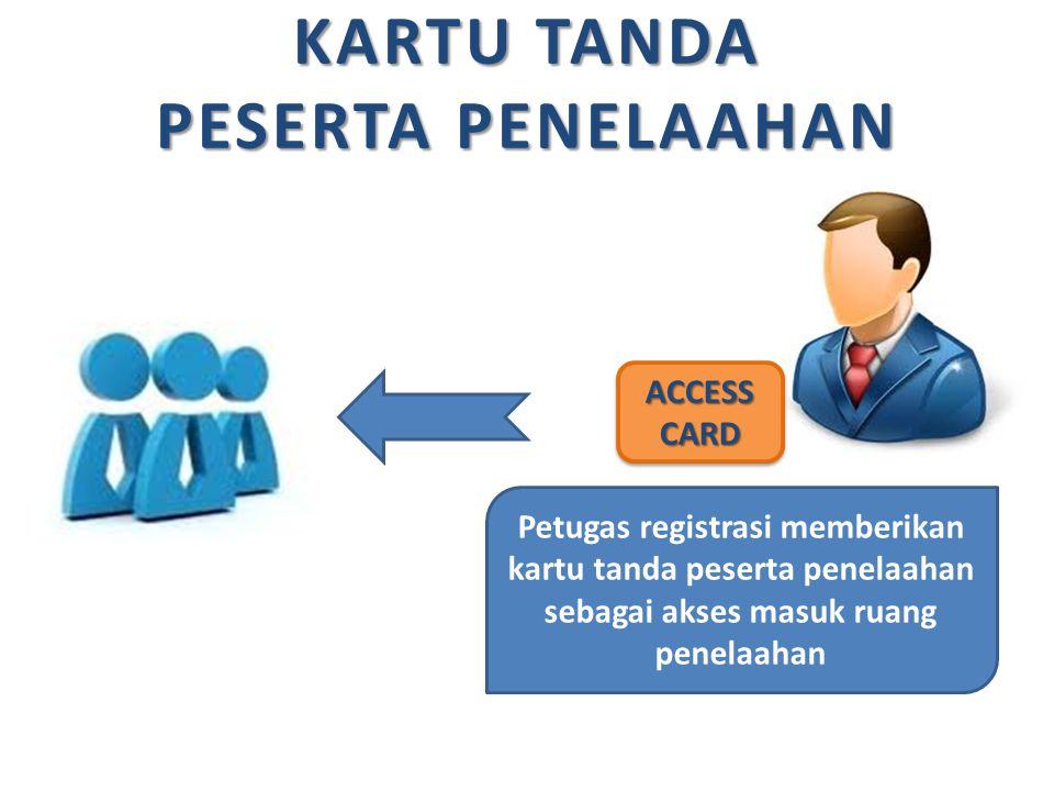 KARTU TANDA PESERTA PENELAAHAN ACCESS CARD Petugas registrasi memberikan kartu tanda peserta penelaahan sebagai akses masuk ruang penelaahan