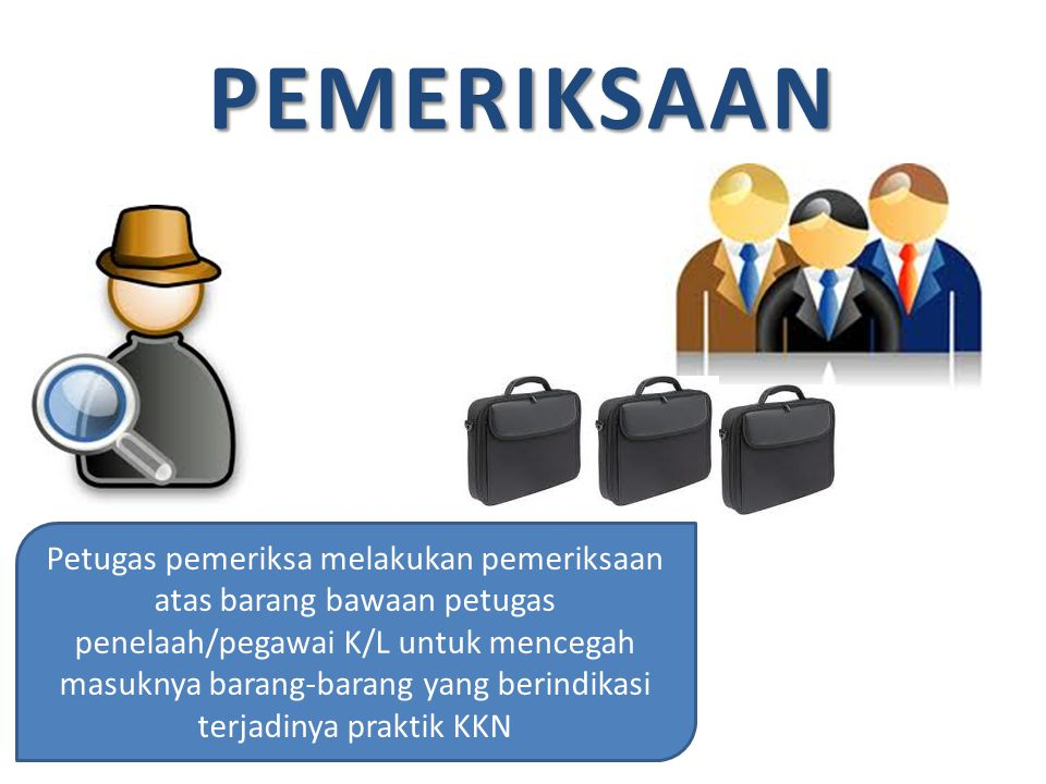 PEMERIKSAAN Petugas pemeriksa melakukan pemeriksaan atas barang bawaan petugas penelaah/pegawai K/L untuk mencegah masuknya barang-barang yang berindikasi terjadinya praktik KKN