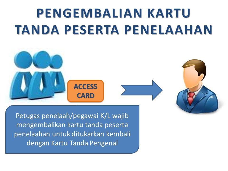 PENGEMBALIAN KARTU TANDA PESERTA PENELAAHAN Petugas penelaah/pegawai K/L wajib mengembalikan kartu tanda peserta penelaahan untuk ditukarkan kembali d