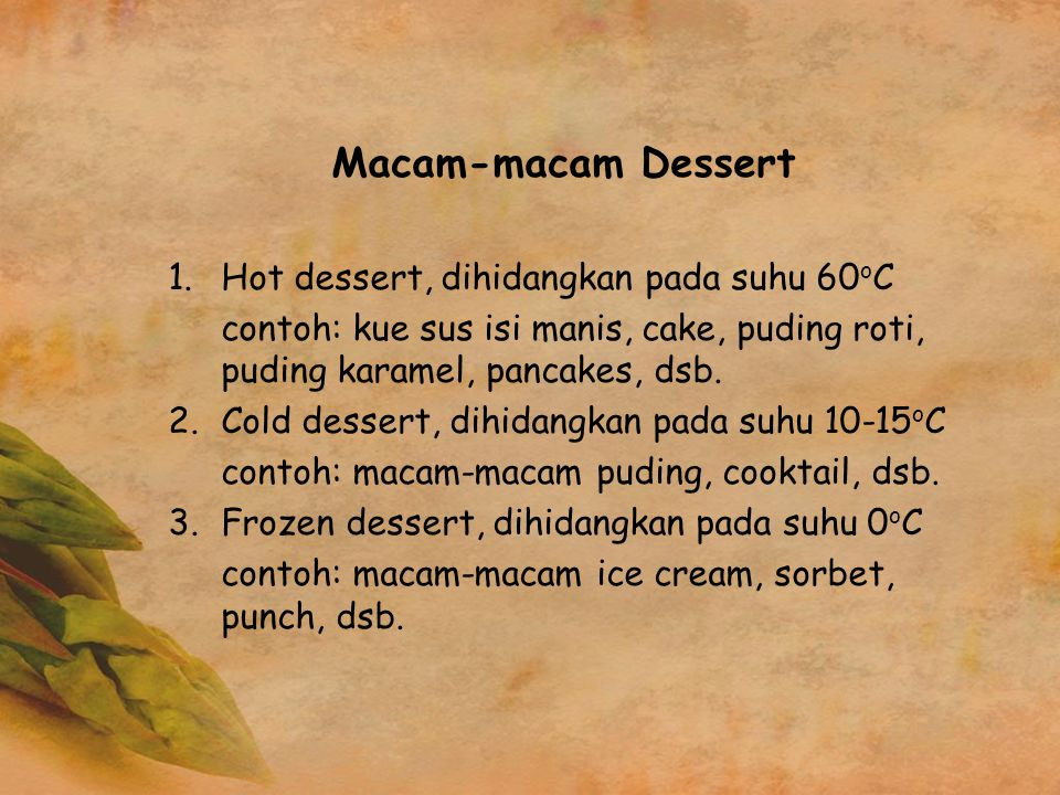 Macam-macam Dessert 1.Hot dessert, dihidangkan pada suhu 60 o C contoh: kue sus isi manis, cake, puding roti, puding karamel, pancakes, dsb. 2.Cold de