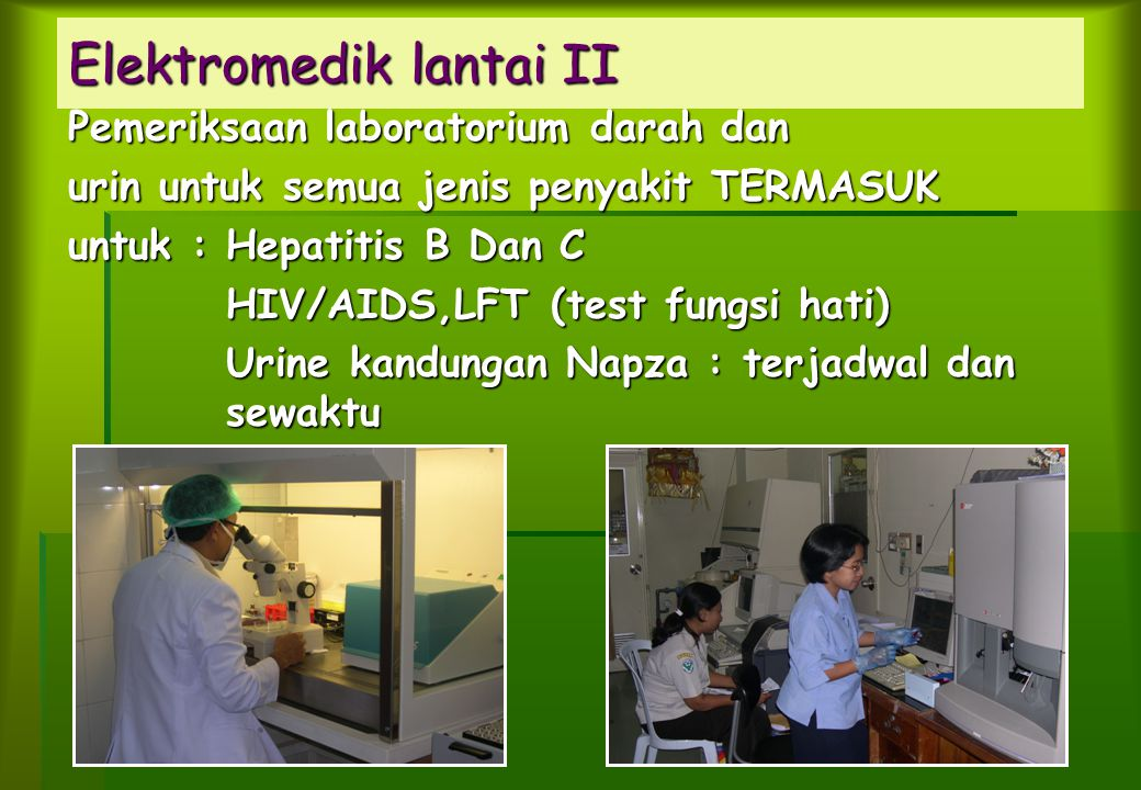 Pemeriksaan laboratorium darah dan urin untuk semua jenis penyakit TERMASUK untuk : Hepatitis B Dan C HIV/AIDS,LFT (test fungsi hati) HIV/AIDS,LFT (test fungsi hati) Urine kandungan Napza : terjadwal dan sewaktu Urine kandungan Napza : terjadwal dan sewaktu Elektromedik lantai II